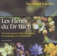 Mechthild Scheffer - Les fleurs du Dr Bach - 38 cartes pour la réharmonisation, le recentrage et la méditation.