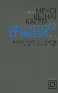 Medhi Belhaj Kacem - Inesthétique et mimèsis - Badiou, Lacoue-Labarthe et la question de l'art.
