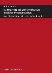 Medienethik als Wirtschaftsethik medialer Kommunikation - Zur ethischen Rekonstruktion der Medienökonomie.
