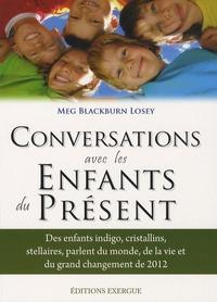 Meg Blackburn Losey - Conversations avec les enfants du présent - Des enfants indigo, cristallins, stellaires parlent du monde, de la vi et du grand changement de 2012.