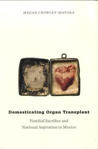 Megan Crowley-Matoka - Domesticating Organ Transplant - Familial Sacrifice and National Aspiration in Mexico.