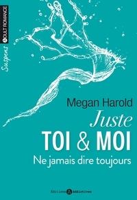 Megan Harold - Juste toi & moi Tome 2 : Ne jamais dire toujours.