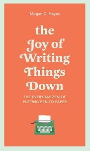 Megan Hayes - The Joy of Writing Things Down - The Everyday Zen of Putting Pen to Paper.