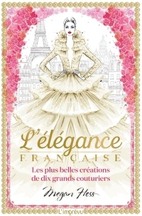Megan Hess - L'élégance française - Les plus belles créations de dix grands couturiers.