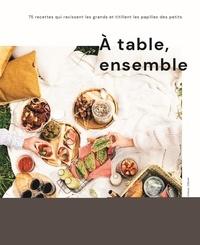 Meggan Verschoore et Lindsay Zebier - A table, ensemble - 75 recettes qui ravissent les grands et titillent les papilles des petis.
