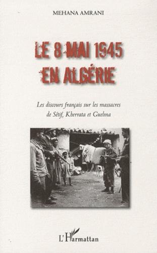Mehana Amrani - Le 8 mai 1945 en Algérie - Les discours français sur les massacres de Sétif, Kherrata et Guelma.
