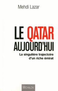 Mehdi Lazar - Le Qatar aujourd'hui - La singulière trajectoire d'un riche émirat.