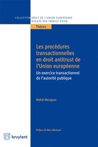 Mehdi Mezaguer - Les procédures transactionnelles en droit antitrust de l'Union européenne - Un exercice transactionnel de l'autorité publique.