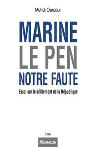 Mehdi Ouraoui - Marine Le Pen, notre faute - Essai sur le délitement républicain.