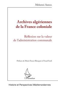 Mehenni Akbal - Archives algériennes de la France coloniale - Réflexion sur la valeur de l'administration communale.