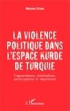 Mehmet Orhan - La violence politique dans l'espace kurde de Turquie - Fragmentations, mobilisations, participations et répertoires.