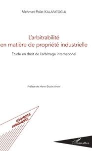 Mehmet Polat Kalafatoglu - L'arbitrabilité en matière de propriété industrielle - Etude en droit de l'arbitrage international.