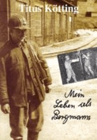 Mein Leben als Bergmann - Lebenserinnerungen des Bergmanns Titus Kötting aus Herdorf.