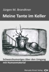 MEINE TANTE IM KELLER - Schwarzhumoriges über den Umgang mit Humanmaterial.