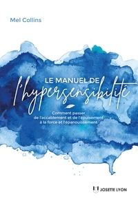 Mel Collins - Le manuel de l'hypersensibilité - Comment passer de l accablement et de l épuisement à la force et l épanouissement.