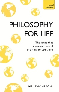 Mel Thompson - Philosophy for Life: Teach Yourself - The Ideas That Shape Our World and How To Use Them.