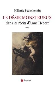 Mélanie Beauchemin - Le désir monstrueux dans les récits d'Anne Hébert.