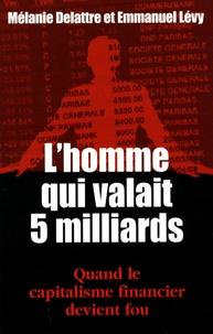 Mélanie Delattre et Emmanuel Levy - L'homme qui valait cinq milliards.