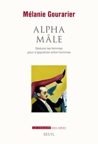 Mélanie Gourarier - Alpha mâle - Séduire les femmes pour s'apprécier entre hommes.