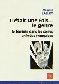 Mélanie Lallet - Il était une fois... le genre - Le féminin dans les séries animées françaises.