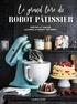 Mélanie Martin - Le grand livre du robot pâtissier - Sortez le tablier, allumez le robot, pâtissez !.