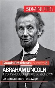 Mélanie Mettra - Abraham Lincoln, à l'origine de la Guerre de sécession - Un combat contre l'esclavage.