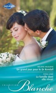 Melanie Milburne et Fiona Lowe - Un grand jour pour le Dr Kendall - La famille dont elle rêvait.