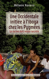 Mélanie Navarro - Une Occidentale initiée à l'iboga chez les Pygmées - La racine doit rester secrète.