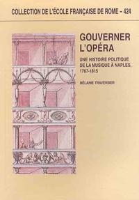 Mélanie Traversier - Gouverner l'Opéra - Une histoire politique de la musique à Naples, 1767-1815.