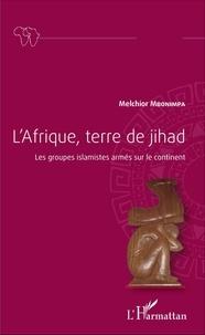 Melchior Mbonimpa - L'Afrique, terre de jihad - Les groupes islamistes armés sur le continent.