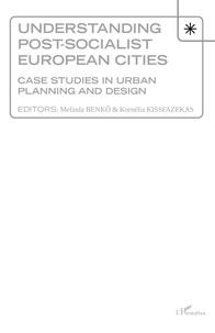 Melinda Benko et Kornélia Kissfazekas - Understanding Post-socialist European Cities - Case studies in urban planning and design.