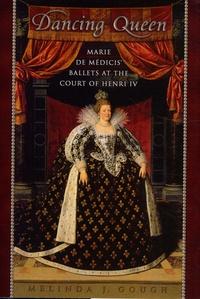 Melinda Gough - Dancing Queen - Marie de Medicis' Ballets at the Court of Henri IV.