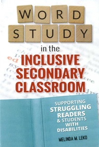 Melinda M Leko - Word Study in the Inclusive Secondary Classroom - Supporting Struggling Readers and Students with Disabilities.