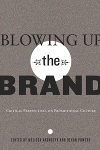 Melissa Aronczyk et Devon Powers - Blowing Up the Brand - Critical Perspectives on Promotional Culture.
