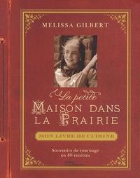 Melissa Gilbert - La petite maison dans la prairie : mon livre de cuisine - Souvenirs de tournage en 80 recettes.