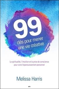 Melissa Harris - 99 clés pour mener une vie créative - La spiritualité, l'intuition et la prise de conscience....