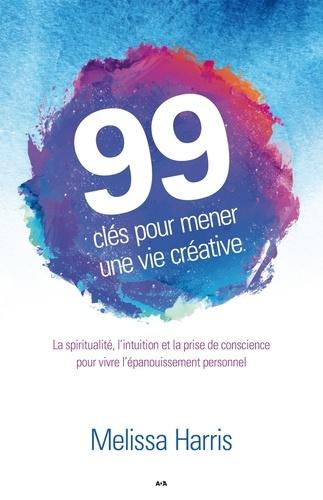 99 clés pour mener une vie créative. La spiritualité, l'intuition et la prise de conscience au service de l'épanouissement personnel