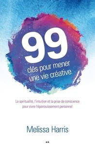 Melissa Harris - 99 clés pour mener une vie créative - La spiritualité, l'intuition et la prise de conscience au service de l'épanouissement personnel.