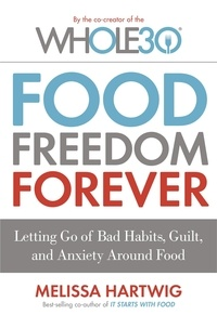 Melissa Hartwig - Food Freedom Forever - Letting go of bad habits, guilt and anxiety around food by the Co-Creator of the Whole30.