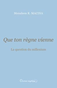 Menahem Macina - Que ton règne vienne - La question du millenium.