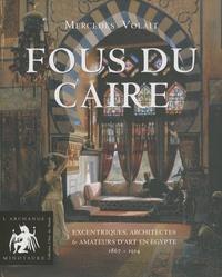 Mercedes Volait - Fous du Caire - Excentriques, architectes et amateurs d'art en Egypte 1863-1914.