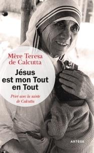 Mère Teresa - Jésus est mon Tout en Tout - Prier avec la sainte de Calcutta.
