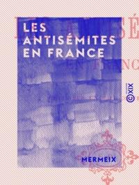 Mermeix - Les Antisémites en France - Notice sur un fait contemporain.