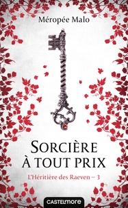 Méropée Malo - L'héritière des Raeven Tome 3 : Sorcière à tout prix.
