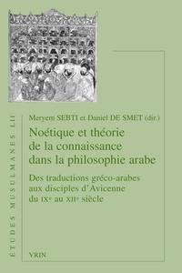 Meryem Sebti et Daniel De Smet - Noétique et théorie de la connaissance dans la philosophie arabe du IXe au XIIe siècle - Des traductions gréco-arabes aux disciples d'Avicenne.