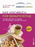 metabolic balance® - Das Kochbuch für Berufstätige (Neuausgabe) - Schnelle und kreative Rezepte zum Abnehmen - auch für unterwegs.