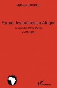 Méthode Gahungu - Former les prêtres en Afrique - Le rôle des Pères Blancs (1879-1936).