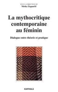 Metka Zupancic - La mythocritique contemporaine au féminin - Dialogue entre théorie et pratique.