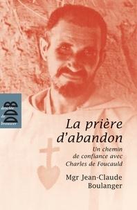 Mgr Jean-Claude Boulanger - La prière d'abandon - Un chemin de confiance avec Charles de Foucauld.