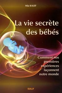 Mia Kalef - La vie secrète des bébés - Comment nos premières expérieces façonnent le monde.